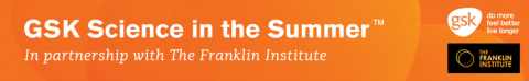 GSK Science in the Summer, in partnership with The Franklin Institute
